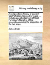 A Compendious History of Captain Cook's First and Second Voyages. ... Including an Abridgement of Capt. Furneaux's Narrative of His Proceedings During the Separation of the Two Ships. by Cook