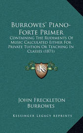 Burrowes' Piano-Forte Primer: Containing the Rudiments of Music Calculated Either for Private Tuition or Teaching in Classes (1871) by John Freckleton Burrowes