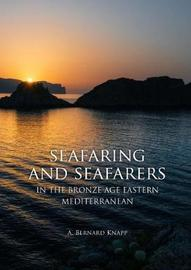 Seafaring and Seafarers in the Bronze Age Eastern Mediterranean by A.Bernard Knapp