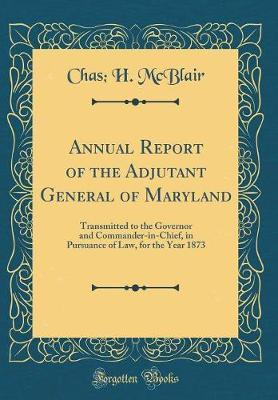 Annual Report of the Adjutant General of Maryland by Chas H McBlair