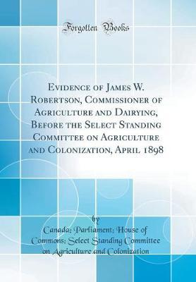 Evidence of James W. Robertson, Commissioner of Agriculture and Dairying, Before the Select Standing Committee on Agriculture and Colonization, April 1898 (Classic Reprint) by Canada. Parliament. House colonization