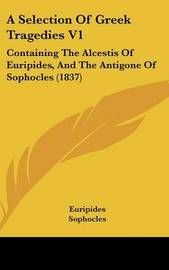 A Selection Of Greek Tragedies V1: Containing The Alcestis Of Euripides, And The Antigone Of Sophocles (1837) by * Euripides