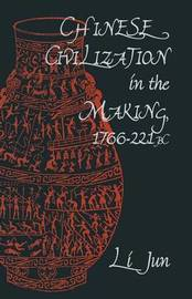 Chinese Civilization in the Making, 1766-221 BC by Jun Li