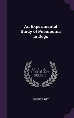 An Experimental Study of Pneumonia in Dogs by Everett D Ivey