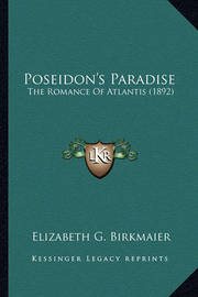 Poseidon's Paradise Poseidon's Paradise: The Romance of Atlantis (1892) the Romance of Atlantis (1892) by Elizabeth G Birkmaier