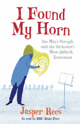 I Found My Horn: One Man's Struggle with the Orchestra's Most Difficult Instrument by Jasper Rees image