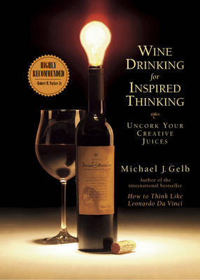 Wine Drinking for Inspired Thinking: Uncork Your Creative Juices by Michael J Gelb