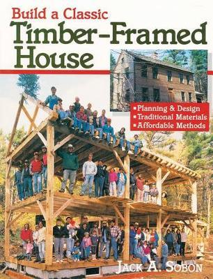 Build a Classic Timber Framed House by Jack Sobon
