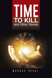 Time to Kill and Other Stories by Madhav Desai