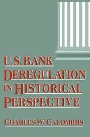 U.S. Bank Deregulation in Historical Perspective by Charles W. Calomiris