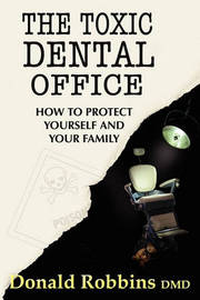 The Toxic Dental Office: How to Protect Yourself and Your Family by Donald Robbins