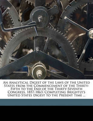 An Analytical Digest of the Laws of the United States from the Commencement of the Thirty-Fifth to the End of the Thirty-Seventh Congress, 1857-1863: Completing Brightly's United States Digest to the Present Time ... by Frederick Charles Brightly
