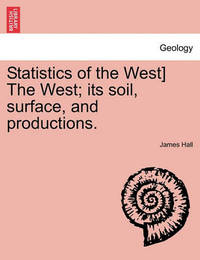 Statistics of the West] the West; Its Soil, Surface, and Productions. by James Hall