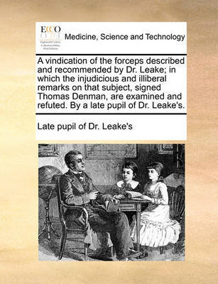 A Vindication of the Forceps Described and Recommended by Dr. Leake; In Which, the Injudicious and Illiberal Remarks on That Subject, Signed Thomas Denman, Are Examined and Refuted. by a Late Pupil of Dr. Leake's. by Late Pupil of Dr Leake's