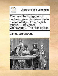 The Royal English Grammar, Containing What Is Necessary to the Knowledge of the English Tongue. ... by James Greenwood ... the Sixth Edition. by James Greenwood