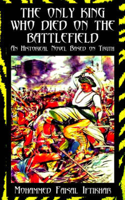 The Only King Who Died on the Battlefield: An Historical Novel Based on Truth by Faisal Iftikhar Mohammed Faisal Iftikhar image