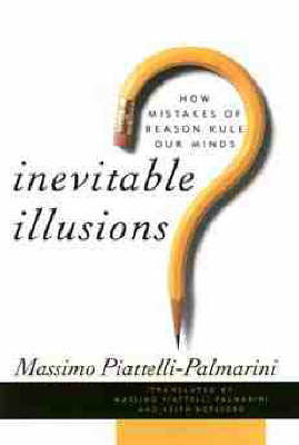 Inevitable Illusions: How Mistakes of Reason Rule Our Mind by Massimo Piattelli-Palmarini