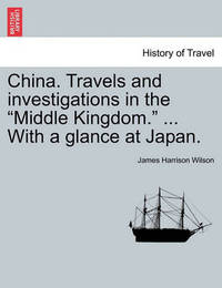 """China. Travels and Investigations in the """"Middle Kingdom."""" ... with a Glance at Japan. by James Harrison Wilson"""