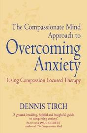The Compassionate Mind Approach to Overcoming Anxiety by Dennis D. Tirch