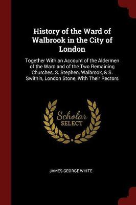 History of the Ward of Walbrook in the City of London by James George White