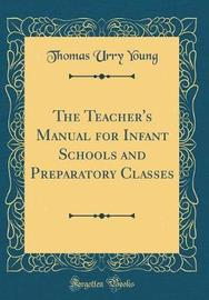 The Teacher's Manual for Infant Schools and Preparatory Classes (Classic Reprint) by Thomas Urry Young image