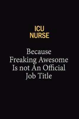 ICU Nurse Because Freaking Awesome Is Not An Official Job Title by Blue Stone Publishers