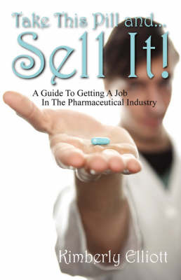 Take This Pill And... Sell It!: A Guide to Getting a Job in the Pharmaceutical Industry by Kimberly Elliott image