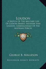 Loudon: A Sketch of the Military Life of Gideon Ernest, Freiherr Von Loudon, Generalissimo of the Austrian Forces by George B. Malleson