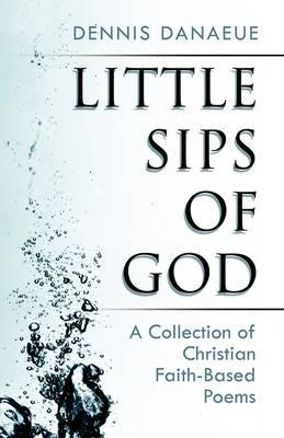 Little Sips of God: A Collection of Christian Faith-Based Poems by Dennis Danaeue image