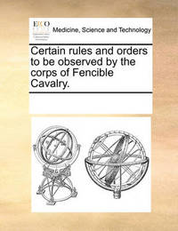Certain Rules and Orders to Be Observed by the Corps of Fencible Cavalry by Multiple Contributors