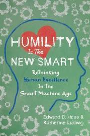 Humility Is the New Smart: Rethinking Human Excellence in the Smart Machine Age by Edward D. Hess