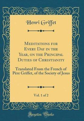 Meditations for Every Day in the Year, on the Principal Duties of Christianity, Vol. 1 of 2 by Henri Griffet image