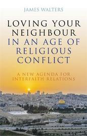Loving Your Neighbour in an Age of Religious Conflict by James Walters