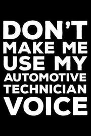 Don't Make Me Use My Automotive Technician Voice by Creative Juices Publishing