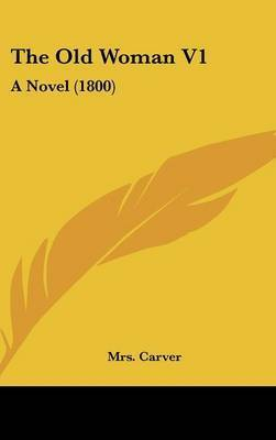 The Old Woman V1: A Novel (1800) by Mrs Carver