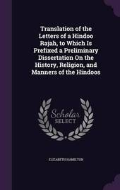 Translation of the Letters of a Hindoo Rajah, to Which Is Prefixed a Preliminary Dissertation on the History, Religion, and Manners of the Hindoos by Elizabeth Hamilton