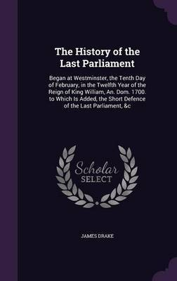 The History of the Last Parliament by James Drake