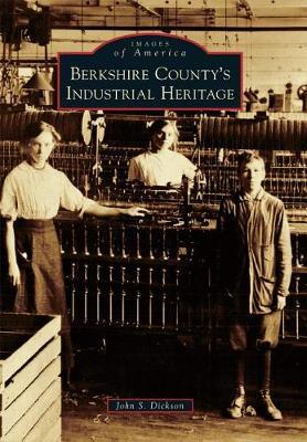 Berkshire County's Industrial Heritage by John S Dickson