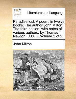 Paradise Lost. a Poem, in Twelve Books. the Author John Milton. the Third Edition, with Notes of Various Authors, by Thomas Newton, D.D. ... Volume 2 of 2 by John Milton