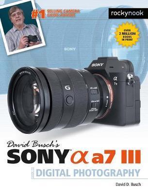 David Busch's Sony Alpha A7 III Guide to Digital Photography by David D Busch