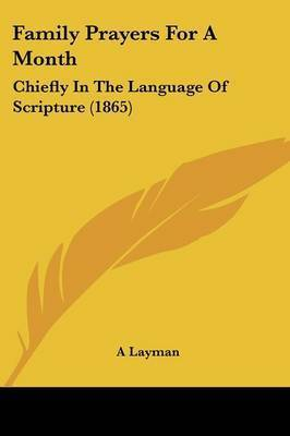 Family Prayers For A Month: Chiefly In The Language Of Scripture (1865) by A Layman