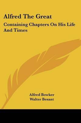 Alfred the Great: Containing Chapters on His Life and Times