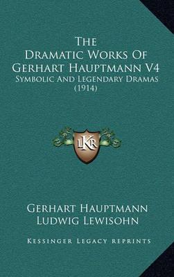 The Dramatic Works of Gerhart Hauptmann V4: Symbolic and Legendary Dramas (1914) by Gerhart Hauptmann image