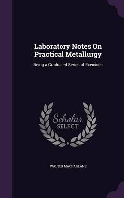 Laboratory Notes on Practical Metallurgy by Walter MacFarlane