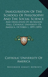 Inauguration of the Schools of Philosophy and the Social Science: And Dedication of McMahon Hall, Catholic University of America, October 1, 1895 (1895) by Catholic University of America