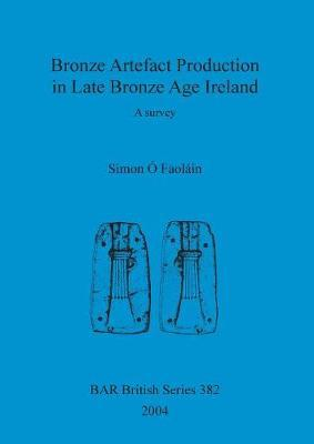 Bronze artefact production in late Bronze Age Ireland by Simon O Faolain