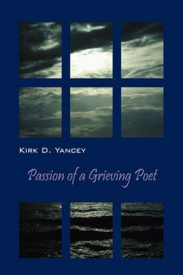 Passion of a Grieving Poet by Kirk D Yancey