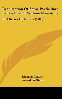 Recollection Of Some Particulars In The Life Of William Shenstone: In A Series Of Letters (1788) by Seward William