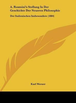 A. Rosmini's Stellung in Der Geschichte Der Neueren Philosophie: Der Italienischen Insbesondere (1884) by Karl Werner
