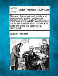 The Law of Principal and Surety and Principal and Agent: Chiefly with Reference to Mercantile Transactions: The Former Treatise with Considerable Additions; And the Latter, by E. Hammond. by William Theobald